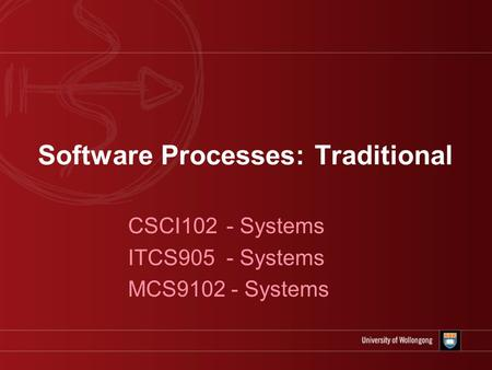 Software Processes: Traditional CSCI102 - Systems ITCS905 - Systems MCS9102 - Systems.