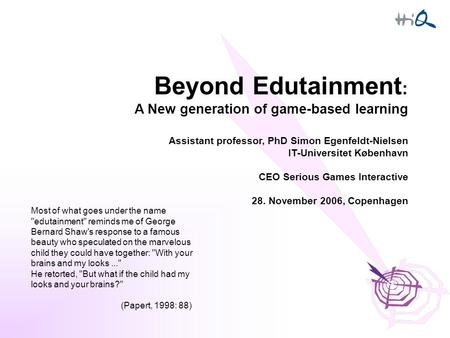 Beyond Edutainment : A New generation of game-based learning Assistant professor, PhD Simon Egenfeldt-Nielsen IT-Universitet København CEO Serious Games.