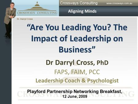 """Are You Leading You? The Impact of Leadership on Business"" Dr Darryl Cross, PhD FAPS, FAIM, PCC Leadership Coach & Psychologist Aligning Minds Playford."