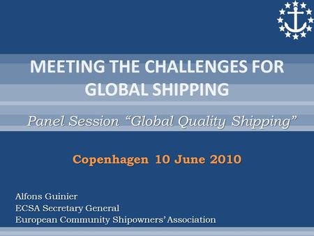 "Panel Session ""Global Quality Shipping"" Alfons Guinier ECSA Secretary General European Community Shipowners' Association Copenhagen 10 June 2010."