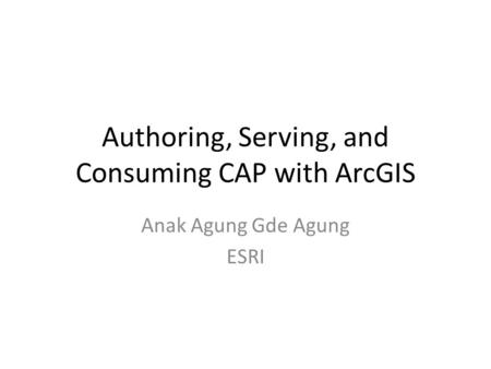 Authoring, Serving, and Consuming CAP with ArcGIS Anak Agung Gde Agung ESRI.