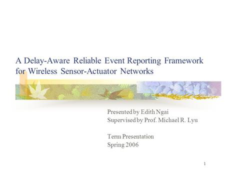 1 A Delay-Aware Reliable Event Reporting Framework for Wireless Sensor-Actuator Networks Presented by Edith Ngai Supervised by Prof. Michael R. Lyu Term.