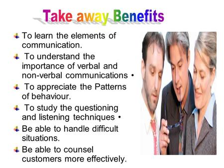 Take away Benefits To learn the elements of <strong>communication</strong>.