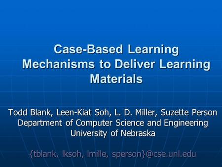 Case-Based Learning Mechanisms to Deliver Learning Materials Todd Blank, Leen-Kiat Soh, L. D. Miller, Suzette Person Department of Computer Science and.