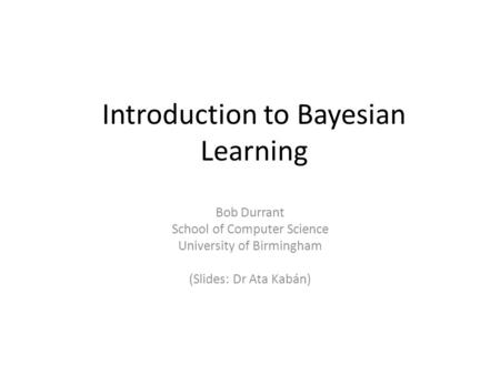 Introduction to Bayesian Learning Bob Durrant School of Computer Science University of Birmingham (Slides: Dr Ata Kabán)