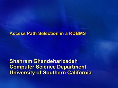 Access Path Selection in a RDBMS Shahram Ghandeharizadeh Computer Science Department University of Southern California.
