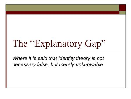 "The ""Explanatory Gap"" Where it is said that identity theory is not necessary false, but merely unknowable."