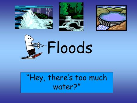 "Floods ""Hey, there's too much water?"". WHAT IS A FLOOD? ""Floods are high water flow or an overflow of rivers or streams."" ""Floods are the most frequent."