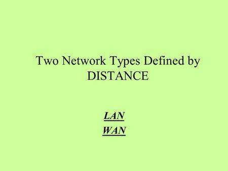 Two Network Types Defined by DISTANCE LAN WAN. NETWORKS LAN LOCAL AREA NETWORK.