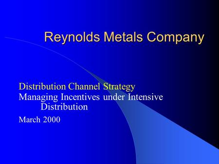 Reynolds Metals Company Distribution Channel Strategy Managing Incentives under Intensive Distribution March 2000.