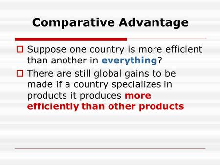 Comparative Advantage  Suppose one country is more efficient than another in everything?  There are still global gains to be made if a country specializes.