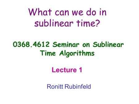 What can we do in sublinear time? 0368.4612 Seminar on Sublinear Time Algorithms Lecture 1 Ronitt Rubinfeld.