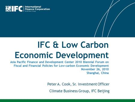 IFC & Low Carbon Economic Development Asia Pacific Finance and Development Center 2010 Biennial Forum on Fiscal and Financial Policies for Low-carbon Economic.