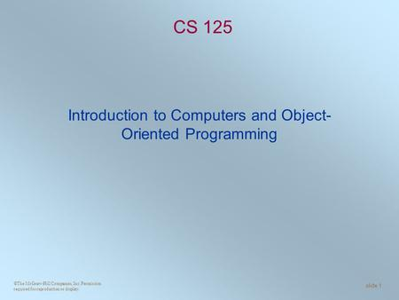 ©The McGraw-Hill Companies, Inc. Permission required for reproduction or display. slide 1 CS 125 Introduction to Computers and Object- Oriented Programming.