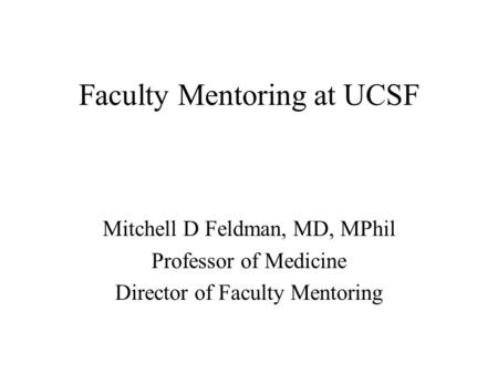Faculty Mentoring at UCSF Mitchell D Feldman, MD, MPhil Professor of Medicine Director of Faculty Mentoring.