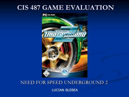 CIS 487 GAME EVALUATION NEED FOR SPEED UNDERGROUND 2 LUCIAN BLEBEA.