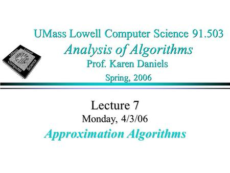 UMass Lowell Computer Science 91.503 Analysis of Algorithms Prof. Karen Daniels Spring, 2006 Lecture 7 Monday, 4/3/06 Approximation Algorithms.