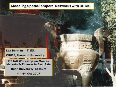 Modeling Spatio-Temporal Networks with CHGIS Lex Berman 贝明远 CHGIS, Harvard University 2 nd Intl Workshop on Monies, Markets & Finance in East Asia Ruhr-University.