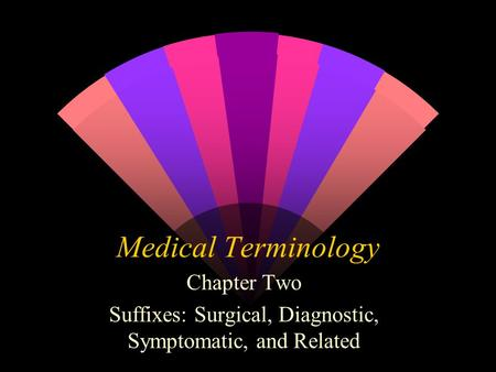 Medical Terminology Chapter Two Suffixes: Surgical, Diagnostic, Symptomatic, and Related.