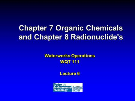 Chapter 7 Organic Chemicals and Chapter 8 Radionuclide's Waterworks Operations WQT 111 Lecture 6.