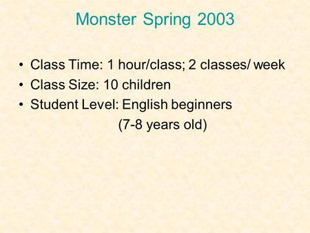 Monster Spring 2003 Class Time: 1 hour/class; 2 classes/ week Class Size: 10 children Student Level: English beginners (7-8 years old)