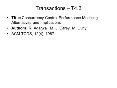 Transactions – T4.3 Title: Concurrency Control Performance Modeling: Alternatives and Implications Authors: R. Agarwal, M. J. Carey, M. Livny ACM TODS,