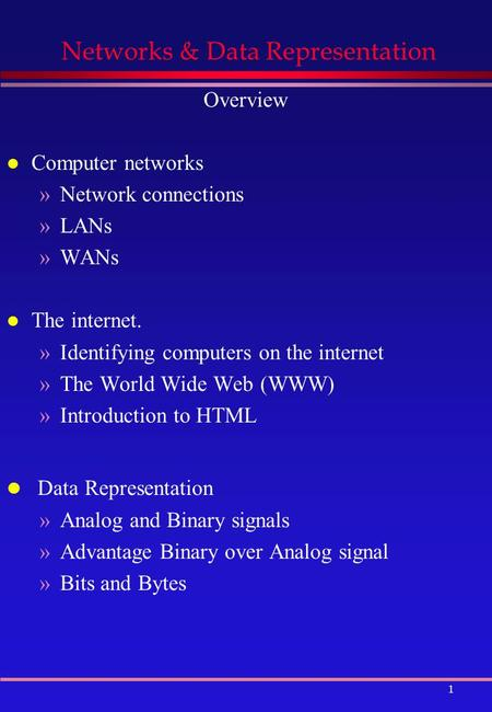 1 Networks & Data Representation Overview l Computer networks »Network connections »LANs »WANs l The internet. »Identifying computers on the internet »The.