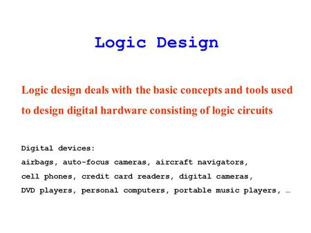 Logic Design Logic design deals with the basic concepts and tools used to design digital hardware consisting of logic circuits Digital devices: airbags,