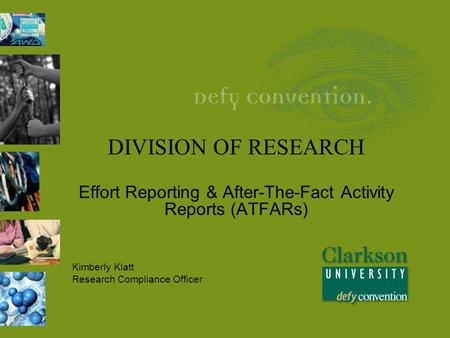 DIVISION OF RESEARCH Effort Reporting & After-The-Fact Activity Reports (ATFARs) Kimberly Klatt Research Compliance Officer.