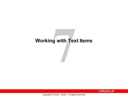 7 Copyright © 2004, Oracle. All rights reserved. Working with Text Items.