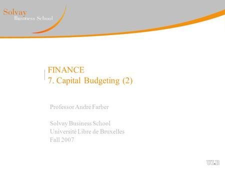 FINANCE 7. Capital Budgeting (2) Professor André Farber Solvay Business School Université Libre de Bruxelles Fall 2007.