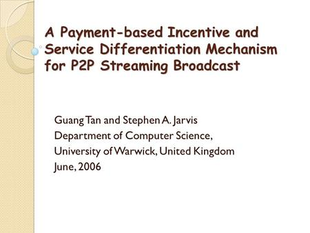 A Payment-based Incentive and Service Differentiation Mechanism for P2P Streaming Broadcast Guang Tan and Stephen A. Jarvis Department of Computer Science,