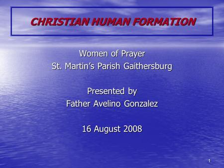 1 CHRISTIAN HUMAN FORMATION Women of Prayer St. Martin's Parish Gaithersburg Presented by Father Avelino Gonzalez 16 August 2008.