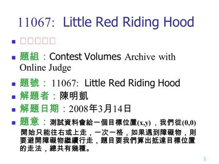 1 11067: Little Red Riding Hood ★★★☆☆ 題組: Contest Volumes Archive with Online Judge 題號: 11067: Little Red Riding Hood 解題者:陳明凱 解題日期: 2008 年 3 月 14 日 題意: