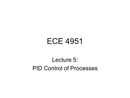 ECE 4951 Lecture 5: PID Control of Processes. PID Control A closed loop (feedback) control system, generally with Single Input-Single Output (SISO) A.