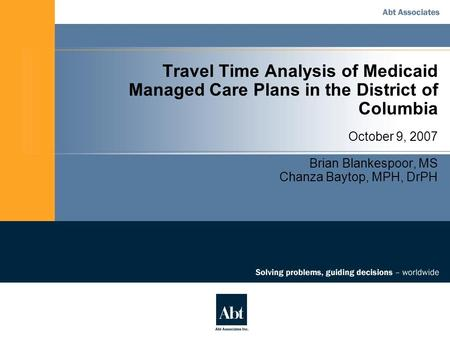 Travel Time Analysis of Medicaid Managed Care Plans in the District of Columbia October 9, 2007 Brian Blankespoor, MS Chanza Baytop, MPH, DrPH.