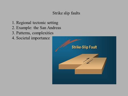 Strike slip faults 1. Regional tectonic setting 2. Example: the San Andreas 3. Patterns, complexities 4. Societal importance.