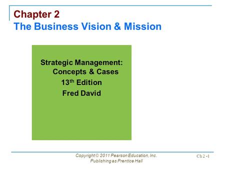 Copyright © 2011 Pearson Education, Inc. Publishing as Prentice Hall Ch 2 -1 Chapter 2 The Business Vision & Mission Strategic Management: Concepts & Cases.