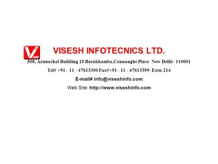 VISESH INFOTECNICS LTD. 508, Arunachal Building 19 Barakhamba,Connaught Place New Delhi- 110001 Tel# +91 - 11 - 47613300 Fax#+91 - 11 - 47613399- Extn-214.