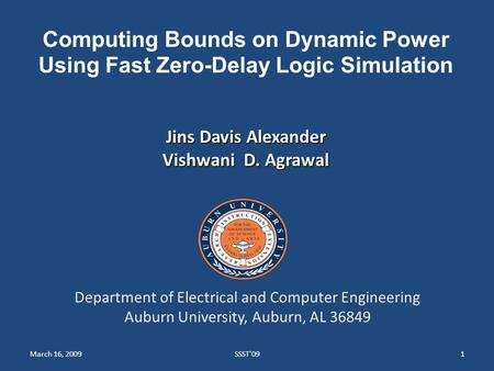 March 16, 2009SSST'091 Computing Bounds on Dynamic Power Using Fast Zero-Delay Logic Simulation Jins Davis Alexander Vishwani D. Agrawal Department of.