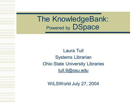 The KnowledgeBank: Powered by DSpace Laura Tull Systems Librarian Ohio State University Libraries WiLSWorld July 27, 2004.