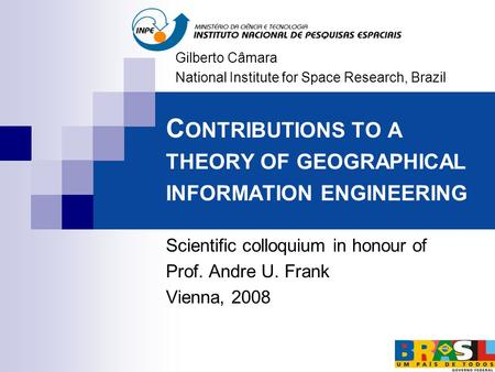C ONTRIBUTIONS TO A THEORY OF GEOGRAPHICAL INFORMATION ENGINEERING Scientific colloquium in honour of Prof. Andre U. Frank Vienna, 2008 Gilberto Câmara.