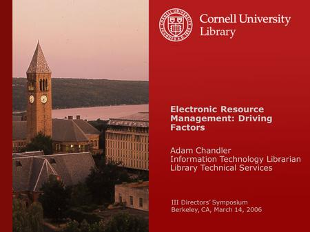 Electronic Resource Management: Driving Factors Adam Chandler Information Technology Librarian Library Technical Services III Directors' Symposium Berkeley,