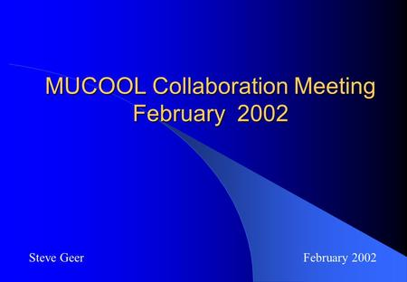 MUCOOL Collaboration Meeting February 2002 Steve Geer February 2002.