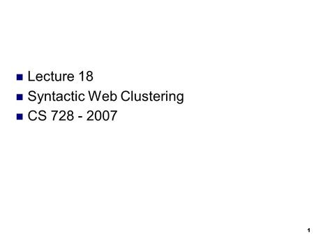 1 Lecture 18 Syntactic Web Clustering CS 728 - 2007.
