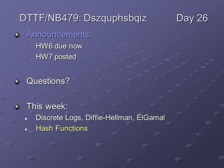 Announcements: 1. HW6 due now 2. HW7 posted Questions? This week: Discrete Logs, Diffie-Hellman, ElGamal Discrete Logs, Diffie-Hellman, ElGamal Hash Functions.