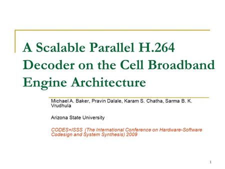 1 A Scalable Parallel H.264 Decoder on the Cell Broadband Engine Architecture Michael A. Baker, Pravin Dalale, Karam S. Chatha, Sarma B. K. Vrudhula Arizona.