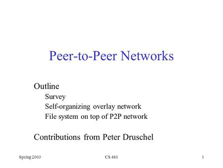 Spring 2003CS 4611 Peer-to-Peer Networks Outline Survey Self-organizing overlay network File system on top of P2P network Contributions from Peter Druschel.