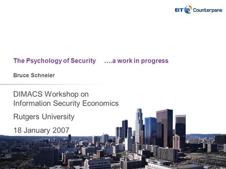 The Psychology of Security ….a work in progress Bruce Schneier DIMACS Workshop on Information Security Economics Rutgers University 18 January 2007.
