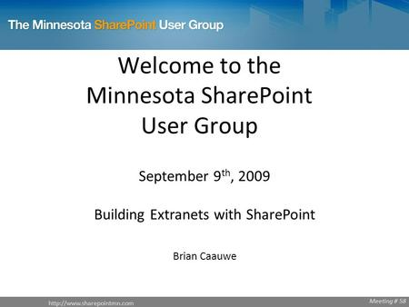 Welcome to the Minnesota SharePoint User Group September 9 th, 2009 Building Extranets with SharePoint Brian Caauwe Meeting.